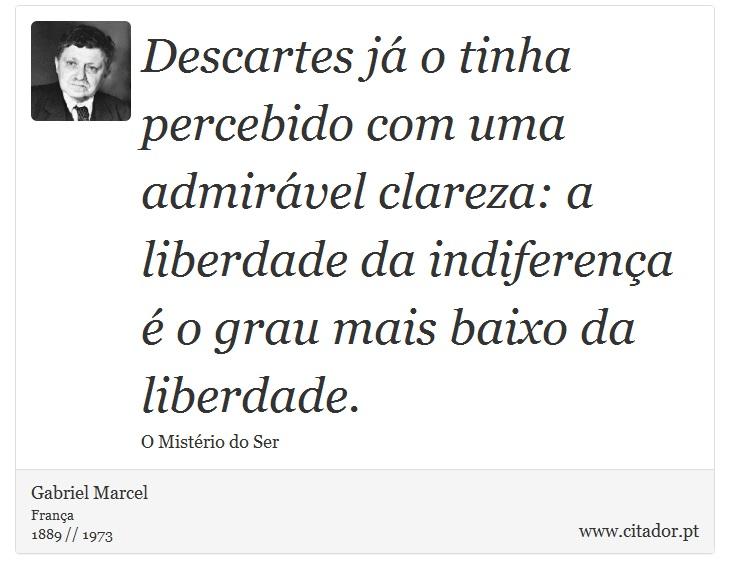Descartes já o tinha percebido com uma admirável clareza: a liberdade da indiferença é o grau mais baixo da liberdade. - Gabriel Marcel - Frases