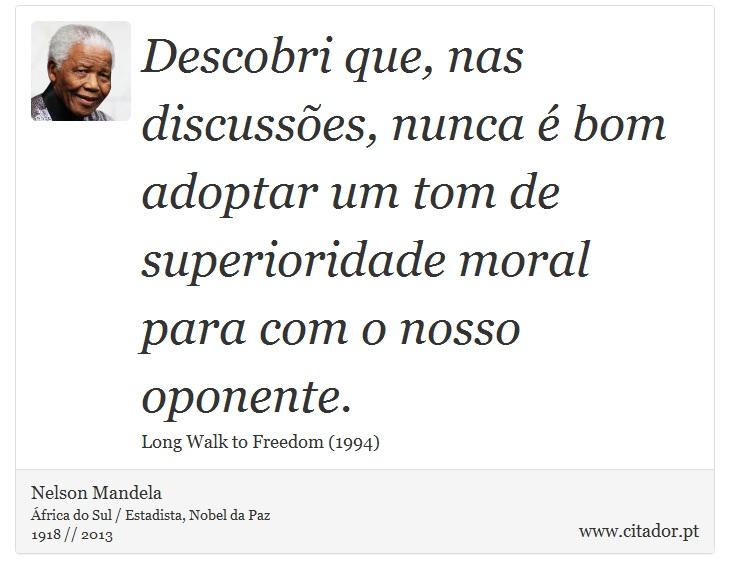 Descobri que, nas discussões, nunca é bom adoptar um tom de superioridade moral para com o nosso oponente. - Nelson Mandela - Frases
