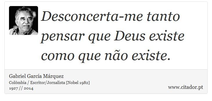 Desconcerta-me tanto pensar que Deus existe como que não existe. - Gabriel García Márquez - Frases