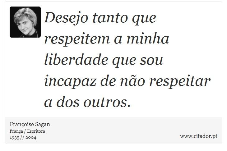 Desejo tanto que respeitem a minha liberdade que sou incapaz de não respeitar a dos outros. - Françoise Sagan - Frases