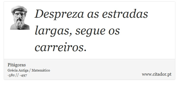 Despreza as estradas largas, segue os carreiros. - Pitágoras - Frases