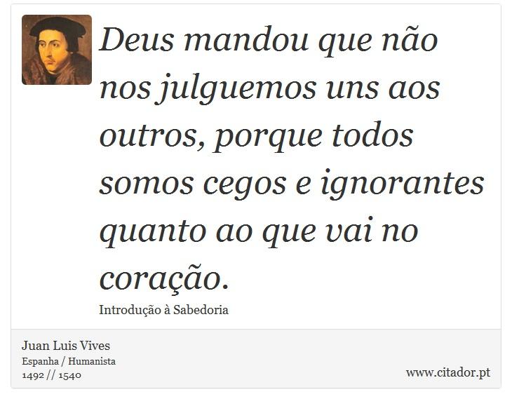 Deus mandou que não nos julguemos uns aos outros, porque todos somos cegos e ignorantes quanto ao que vai no coração. - Juan Luis Vives - Frases