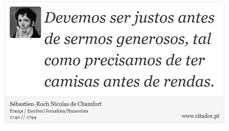 Devemos ser justos antes de sermos generosos, tal como precisamos de ter camisas antes de rendas. - Sébastien-Roch Nicolas de Chamfort - Frases