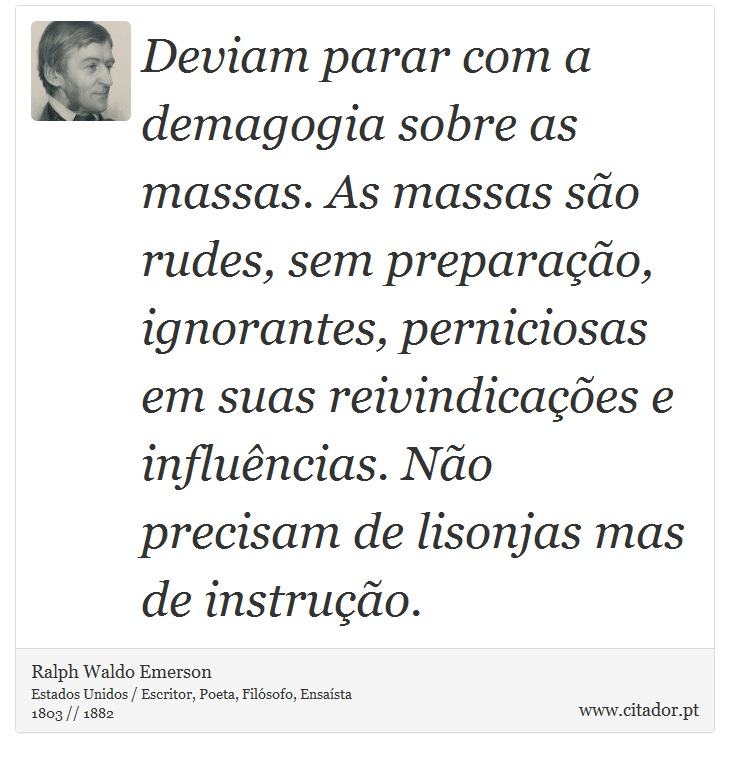 Deviam parar com a demagogia sobre as massas. As massas são rudes, sem preparação, ignorantes, perniciosas em suas reivindicações e influências. Não precisam de lisonjas mas de instrução. - Ralph Waldo Emerson - Frases