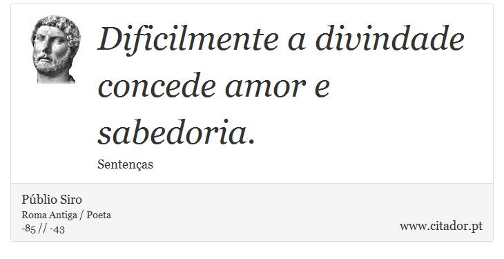 Dificilmente a divindade concede amor e sabedoria. - Públio Siro - Frases