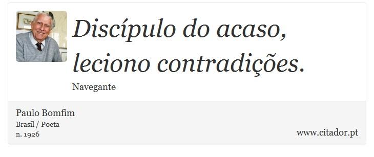 Discípulo do acaso, leciono contradições. - Paulo Bomfim - Frases