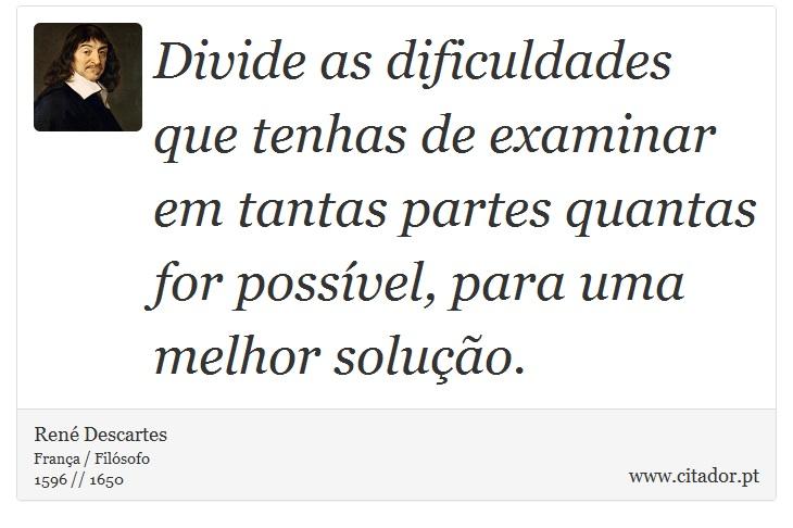 Divide as dificuldades que tenhas de examinar em tantas partes quantas for possível, para uma melhor solução. - René Descartes - Frases
