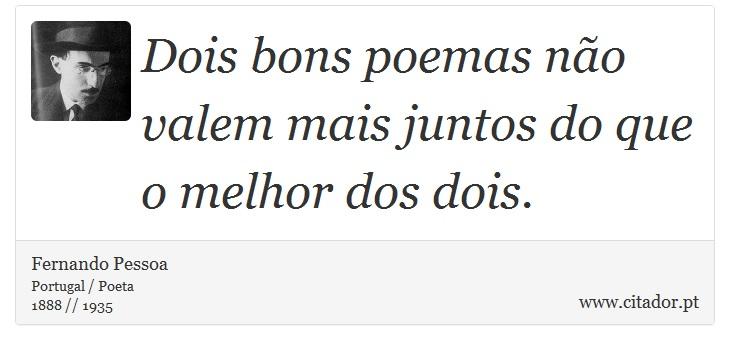 Dois bons poemas não valem mais juntos do que o melhor dos dois. - Fernando Pessoa - Frases
