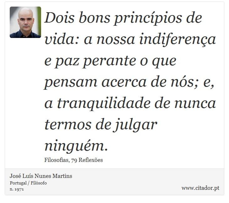 Dois bons princípios de vida: a nossa indiferença e paz perante o que pensam acerca de nós; e, a tranquilidade de nunca termos de julgar ninguém. - José Luís Nunes Martins - Frases