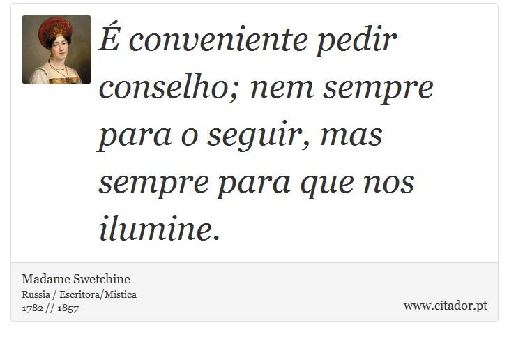 É conveniente pedir conselho; nem sempre para o seguir, mas sempre para que nos ilumine. - Madame Swetchine - Frases