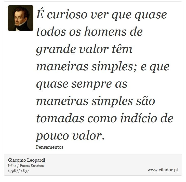 É curioso ver que quase todos os homens de grande valor têm maneiras simples; e que quase sempre as maneiras simples são tomadas como indício de pouco valor. - Giacomo Leopardi - Frases