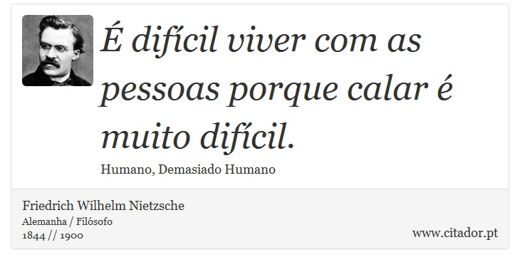 É difícil viver com as pessoas porque calar é muito difícil. - Friedrich Wilhelm Nietzsche - Frases