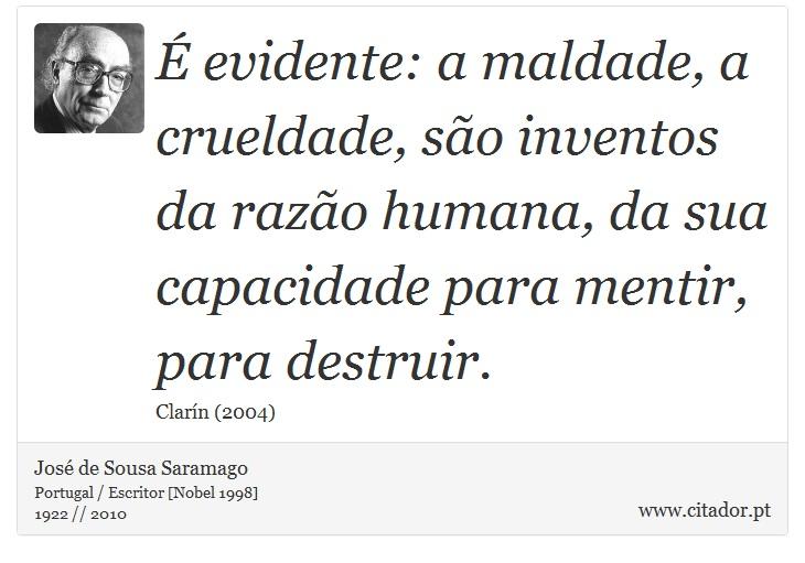 É evidente: a maldade, a crueldade, são inventos da razão humana, da sua capacidade para mentir, para destruir. - José de Sousa Saramago - Frases