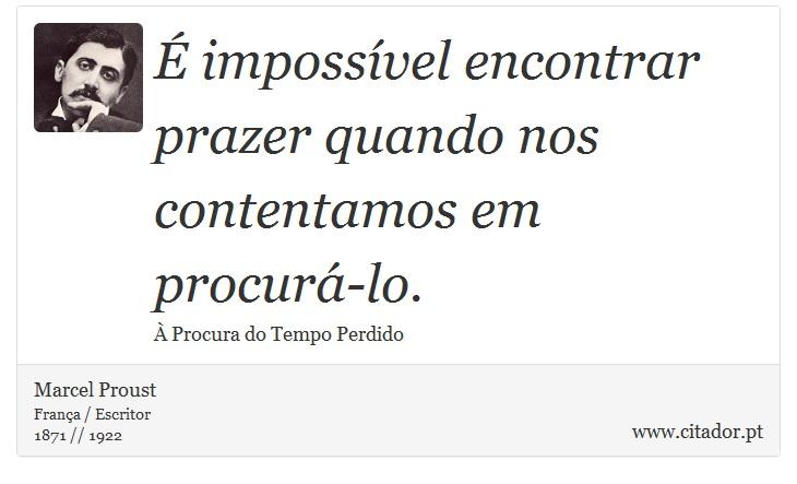 É impossível encontrar prazer quando nos contentamos em procurá-lo. - Marcel Proust - Frases