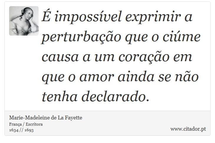 É impossível exprimir a perturbação que o ciúme causa a um coração em que o amor ainda se não tenha declarado. - Marie-Madeleine de La Fayette - Frases