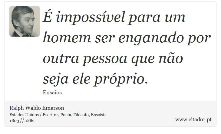 É impossível para um homem ser enganado por outra pessoa que não seja ele próprio. - Ralph Waldo Emerson - Frases