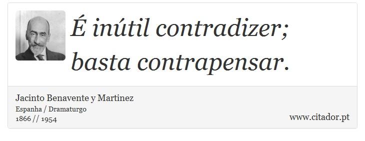 É inútil contradizer; basta contrapensar. - Jacinto Benavente y Martinez - Frases