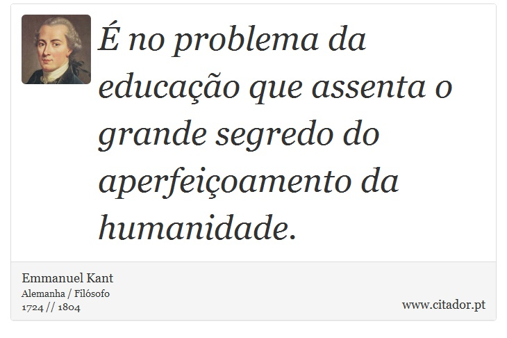 É no problema da educação que assenta o grande segredo do aperfeiçoamento da humanidade. - Emmanuel Kant - Frases