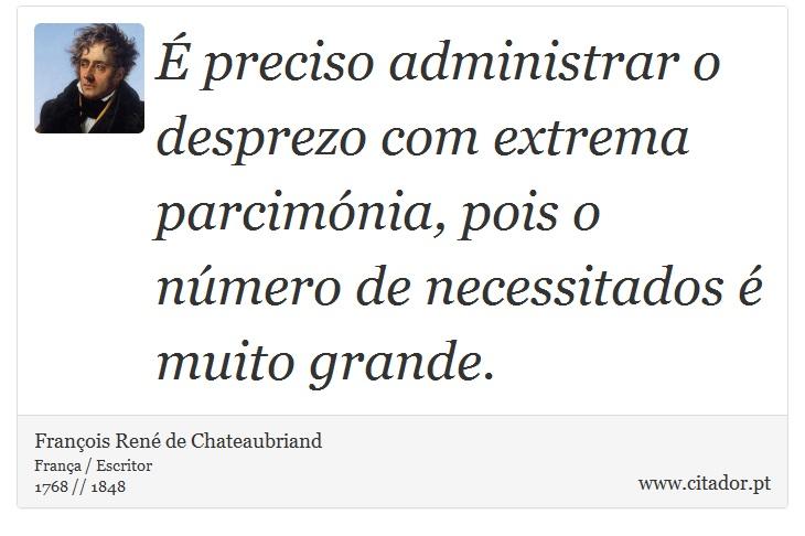 É preciso administrar o desprezo com extrema parcimónia, pois o número de necessitados é muito grande. - François René de Chateaubriand - Frases