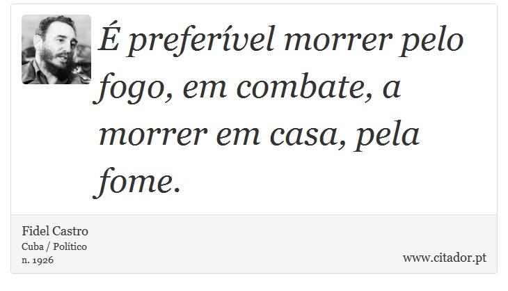 É preferível morrer pelo fogo, em combate, a morrer em casa, pela fome. - Fidel Castro - Frases