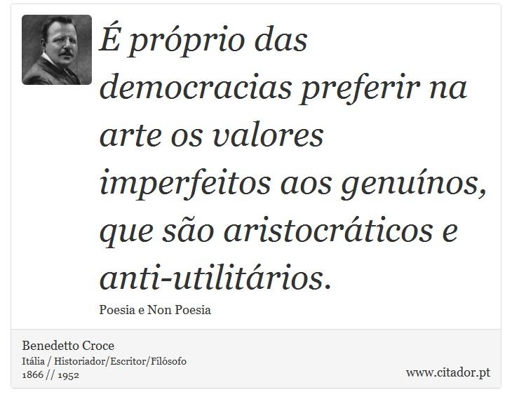 É próprio das democracias preferir na arte os valores imperfeitos aos genuínos, que são aristocráticos e anti-utilitários. - Benedetto Croce - Frases