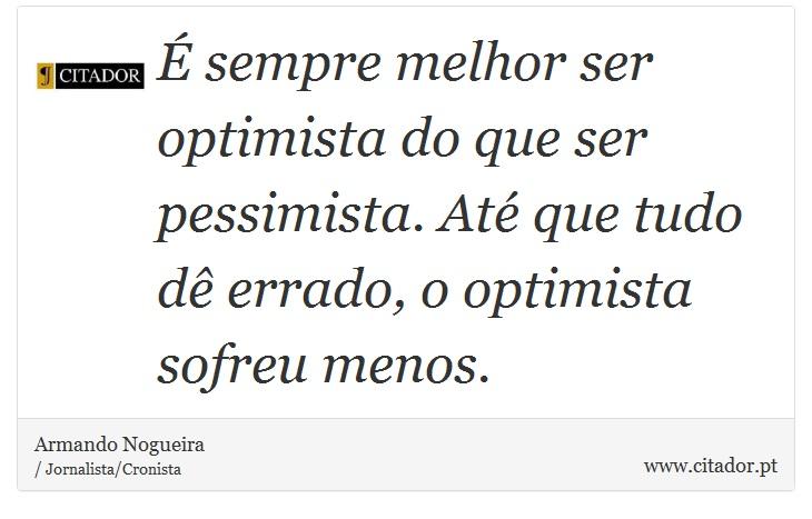 É sempre melhor ser optimista do que ser pessimista. Até que tudo dê errado, o optimista sofreu menos. - Armando Nogueira - Frases