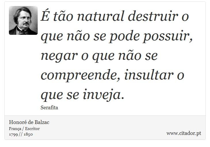 É tão natural destruir o que não se pode possuir, negar o que não se compreende, insultar o que se inveja. - Honoré de Balzac - Frases