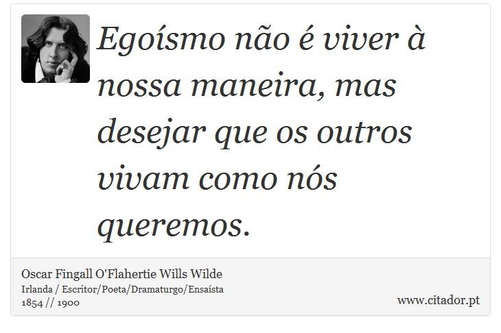 Egoísmo não é viver à nossa maneira, mas desejar que os outros vivam como nós queremos. - Oscar Fingall O'Flahertie Wills Wilde - Frases