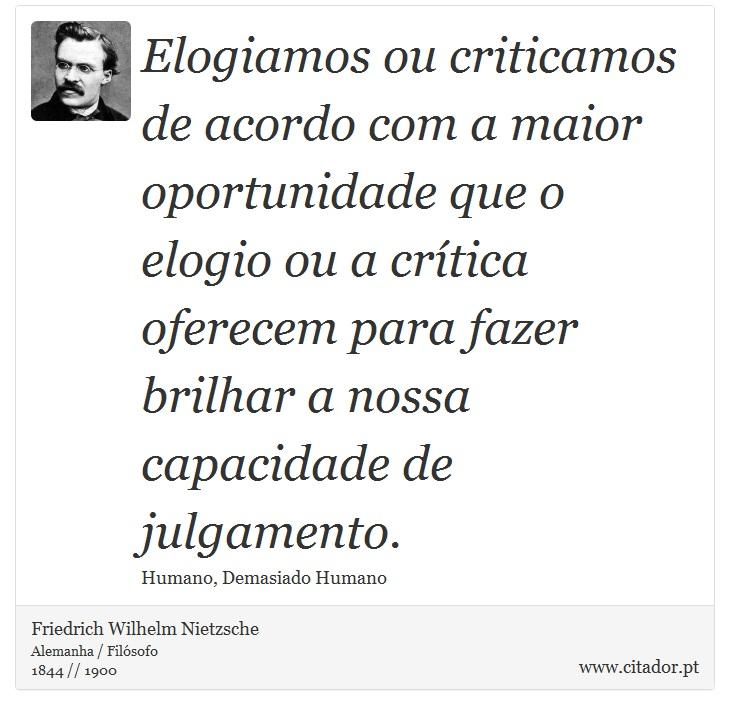 Elogiamos ou criticamos de acordo com a maior oportunidade que o elogio ou a crítica oferecem para fazer brilhar a nossa capacidade de julgamento. - Friedrich Wilhelm Nietzsche - Frases