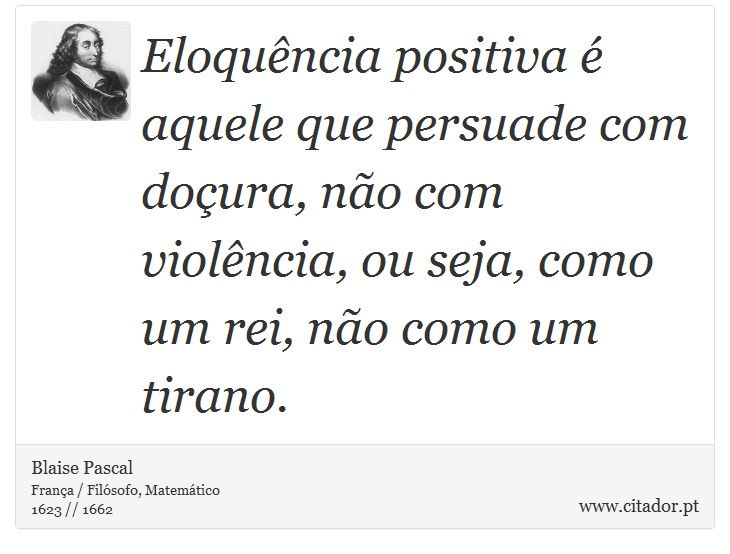 Eloquência positiva é aquele que persuade com doçura, não com violência, ou seja, como um rei, não como um tirano. - Blaise Pascal - Frases