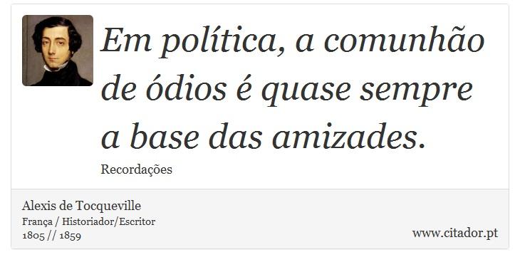 Em política, a comunhão de ódios é quase sempre a base das amizades. - Alexis de Tocqueville - Frases