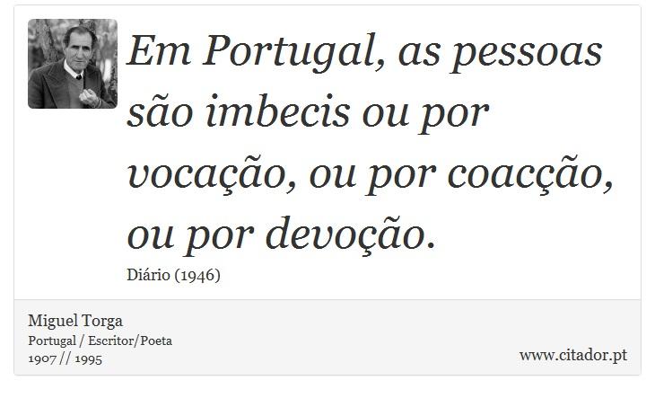 Em Portugal, as pessoas são imbecis ou por vocação, ou por coacção, ou por devoção. - Miguel Torga - Frases