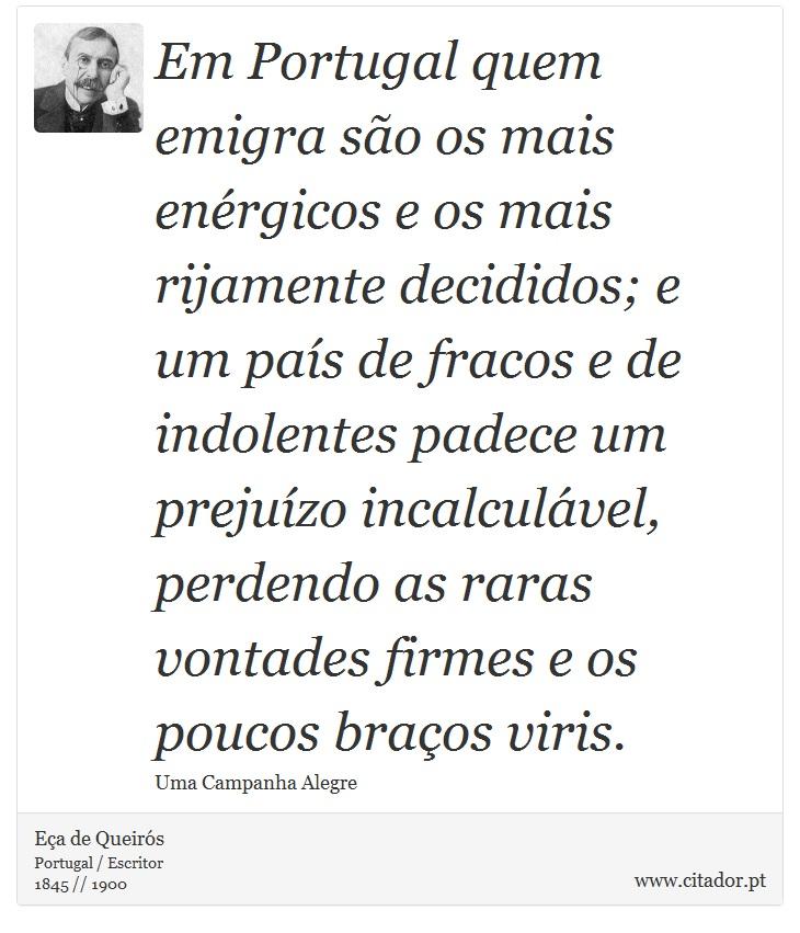 Em Portugal quem emigra são os mais enérgicos e os mais rijamente decididos; e um país de fracos e de indolentes padece um prejuízo incalculável, perdendo as raras vontades firmes e os poucos braços viris. - Eça de Queirós - Frases
