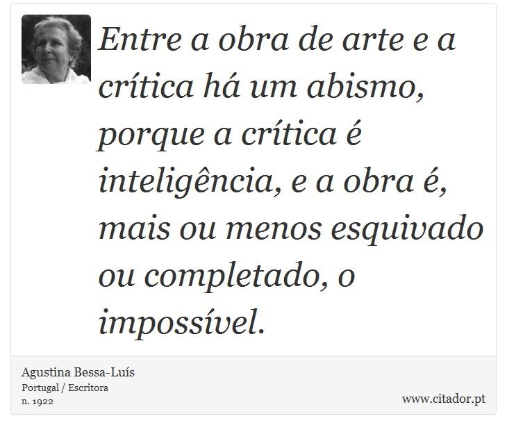 Entre a obra de arte e a crítica há um abismo, porque a crítica é inteligência, e a obra é, mais ou menos esquivado ou completado, o impossível. - Agustina Bessa-Luís - Frases
