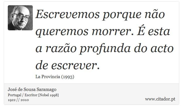 Escrevemos porque não queremos morrer. É esta a razão profunda do acto de escrever. - José de Sousa Saramago - Frases