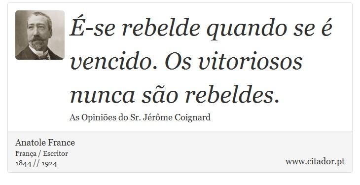 É-se rebelde quando se é vencido. Os vitoriosos nunca são rebeldes. - Anatole France - Frases