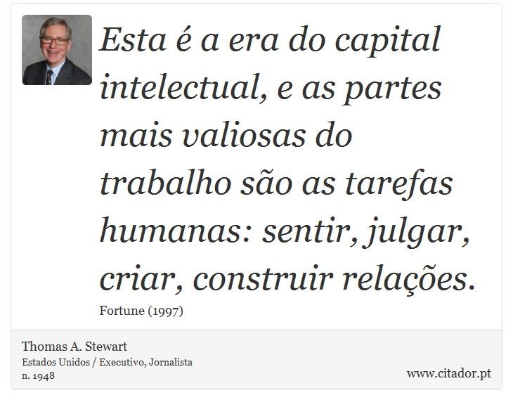 Esta é a era do capital intelectual, e as partes mais valiosas do trabalho são as tarefas humanas: sentir, julgar, criar, construir relações. - Thomas A. Stewart - Frases