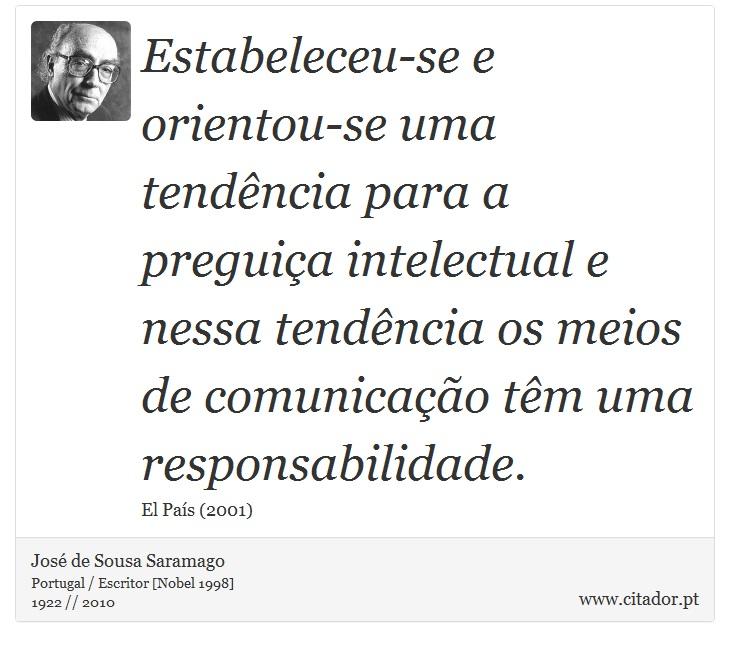 Estabeleceu-se e orientou-se uma tendência para a preguiça intelectual e nessa tendência os meios de comunicação têm uma responsabilidade. - José de Sousa Saramago - Frases