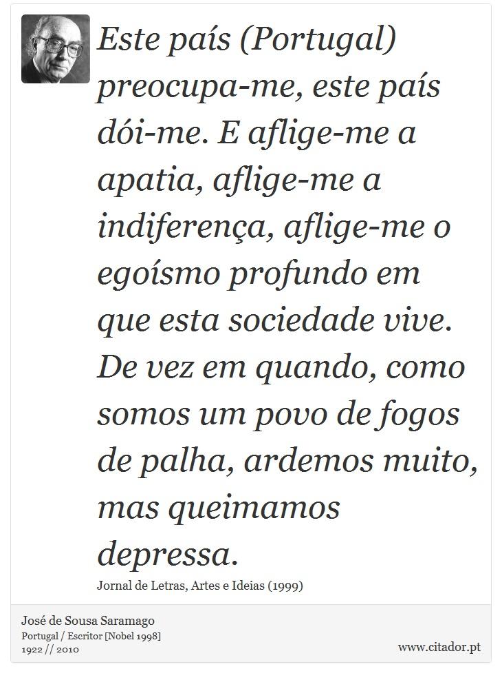 Este país (Portugal) preocupa-me, este país dói-me. E aflige-me a apatia, aflige-me a indiferença, aflige-me o egoísmo profundo em que esta sociedade vive. De vez em quando, como somos um povo de fogos de palha, ardemos muito, mas queimamos depressa. - José de Sousa Saramago - Frases