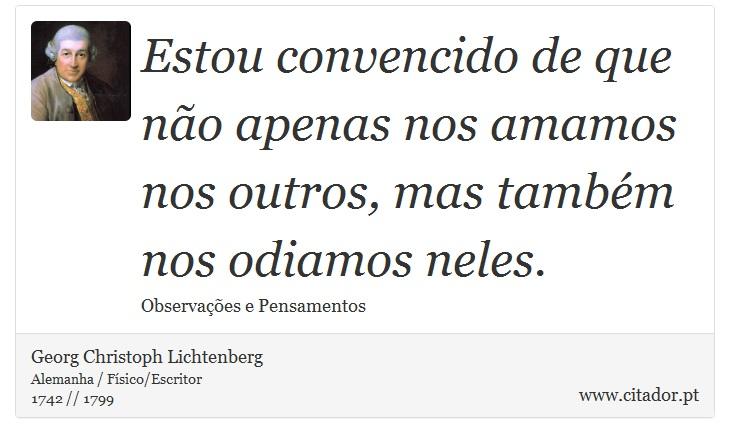 Estou convencido de que não apenas nos amamos nos outros, mas também nos odiamos neles. - Georg Christoph Lichtenberg - Frases
