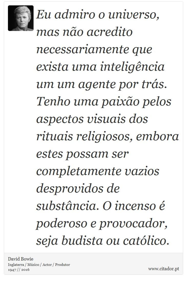 Eu admiro o universo, mas não acredito necessariamente que exista uma inteligência um um agente por trás. Tenho uma paixão pelos aspectos visuais dos rituais religiosos, embora estes possam ser completamente vazios desprovidos de substância. O incenso é poderoso e provocador, seja budista ou católico. - David Bowie - Frases