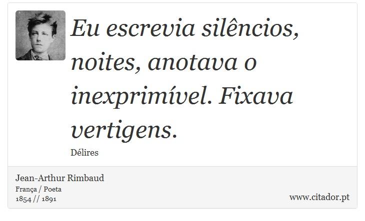 Eu escrevia silêncios, noites, anotava o inexprimível. Fixava vertigens. - Jean-Arthur Rimbaud - Frases