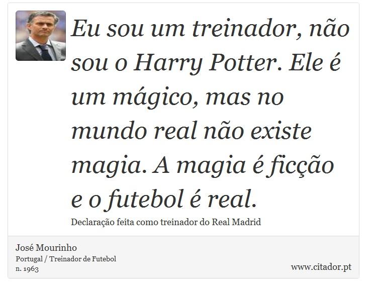 Eu sou um treinador, não sou o Harry Potter. Ele é um mágico, mas no mundo real não existe magia. A magia é ficção e o futebol é real. - José Mourinho - Frases