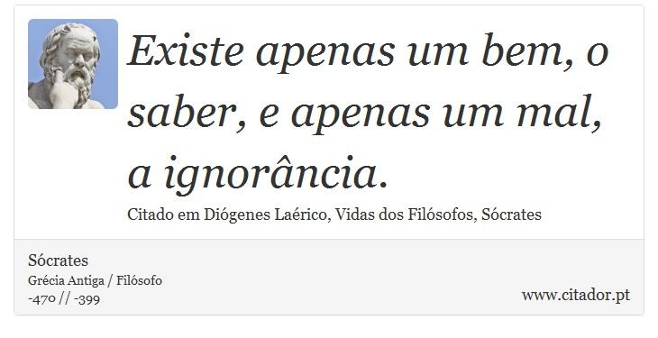 Existe apenas um bem, o saber, e apenas um mal, a ignorância. - Sócrates - Frases