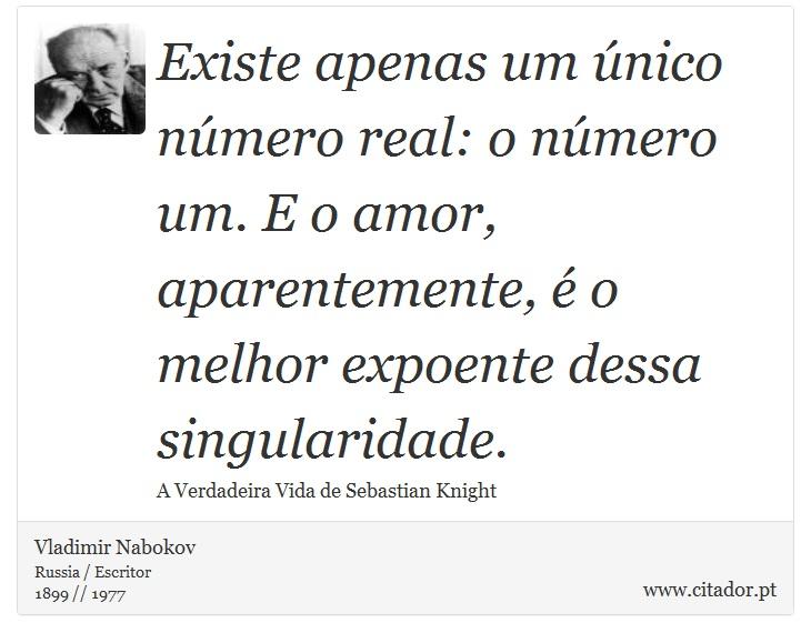 Existe apenas um único número real: o número um. E o amor, aparentemente, é o melhor expoente dessa singularidade. - Vladimir Nabokov - Frases