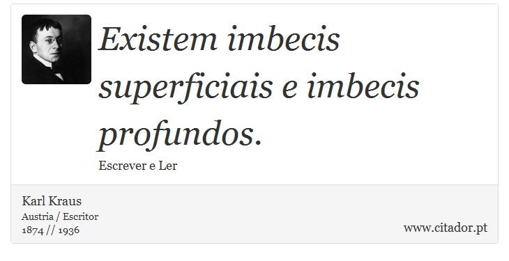 Existem imbecis superficiais e imbecis profundos. - Karl Kraus - Frases
