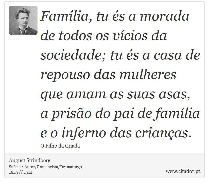 Família, tu és a morada de todos os vícios da sociedade; tu és a casa de repouso das mulheres que amam as suas asas, a prisão do pai de família e o inferno das crianças. - August Strindberg - Frases