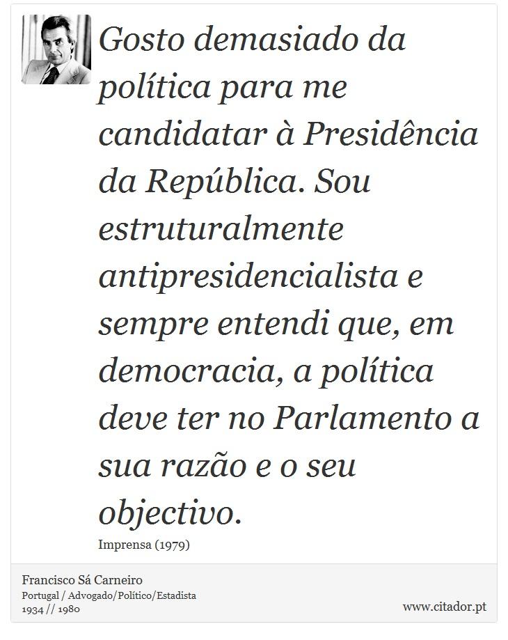 Gosto demasiado da política para me candidatar à Presidência da República. Sou estruturalmente antipresidencialista e sempre entendi que, em democracia, a política deve ter no Parlamento a sua razão e o seu objectivo. - Francisco Sá Carneiro - Frases