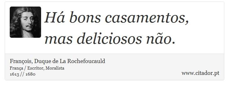 Há bons casamentos, mas deliciosos não. - François, Duque de La Rochefoucauld - Frases