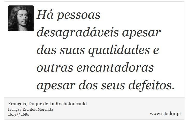 Há pessoas desagradáveis apesar das suas qualidades e outras encantadoras apesar dos seus defeitos. - François, Duque de La Rochefoucauld - Frases